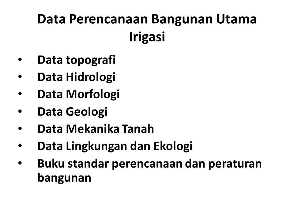 Data Perencanaan Bangunan Utama Irigasi • Data topografi • Data Hidrologi • Data Morfologi • Data Geologi • Data Mekanika Tanah • Data Lingkungan dan