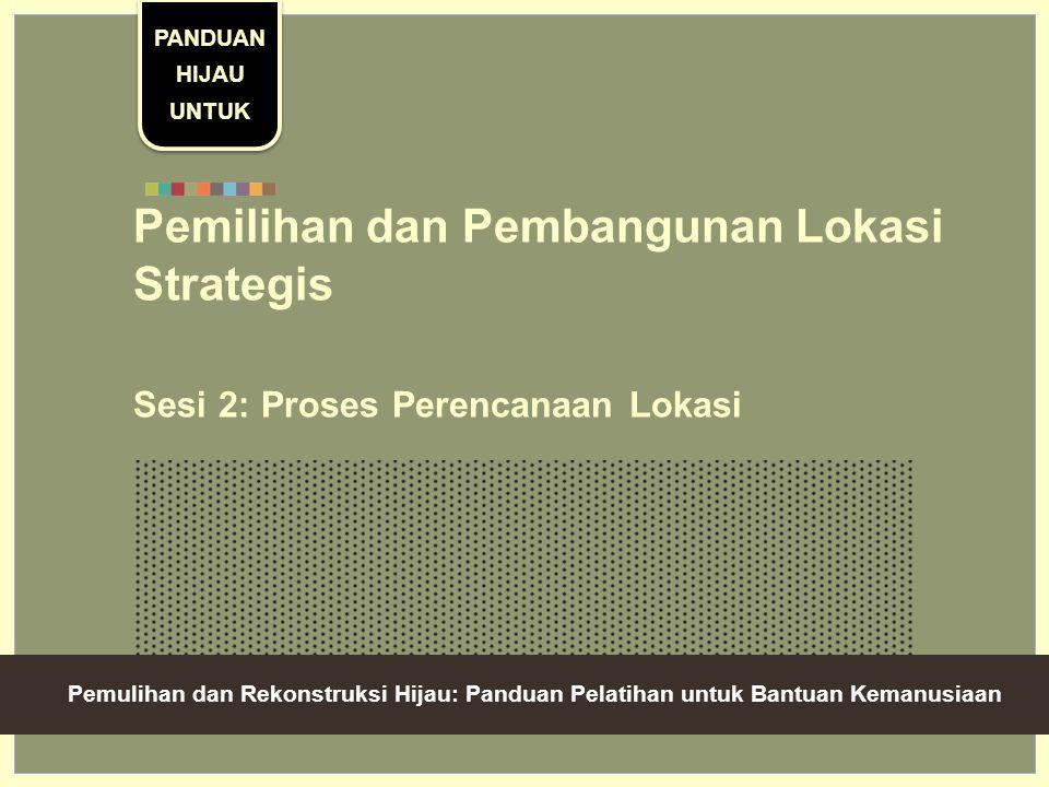 Green Recovery And Reconstruction: Training Toolkit For Humanitarian Aid Pemilihan dan Pembangunan Lokasi Strategis Sesi 2: Proses Perencanaan Lokasi