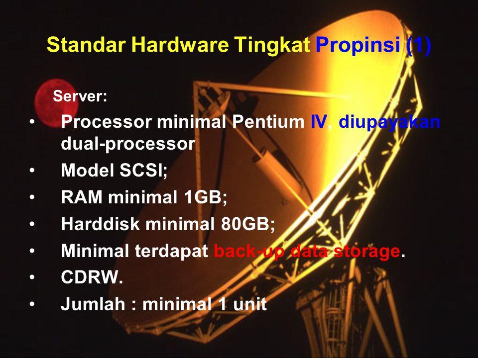 Standar Hardware Tingkat Propinsi (1) Server: •Processor minimal Pentium IV, diupayakan dual-processor •Model SCSI; •RAM minimal 1GB; •Harddisk minimal 80GB; •Minimal terdapat back-up data storage.