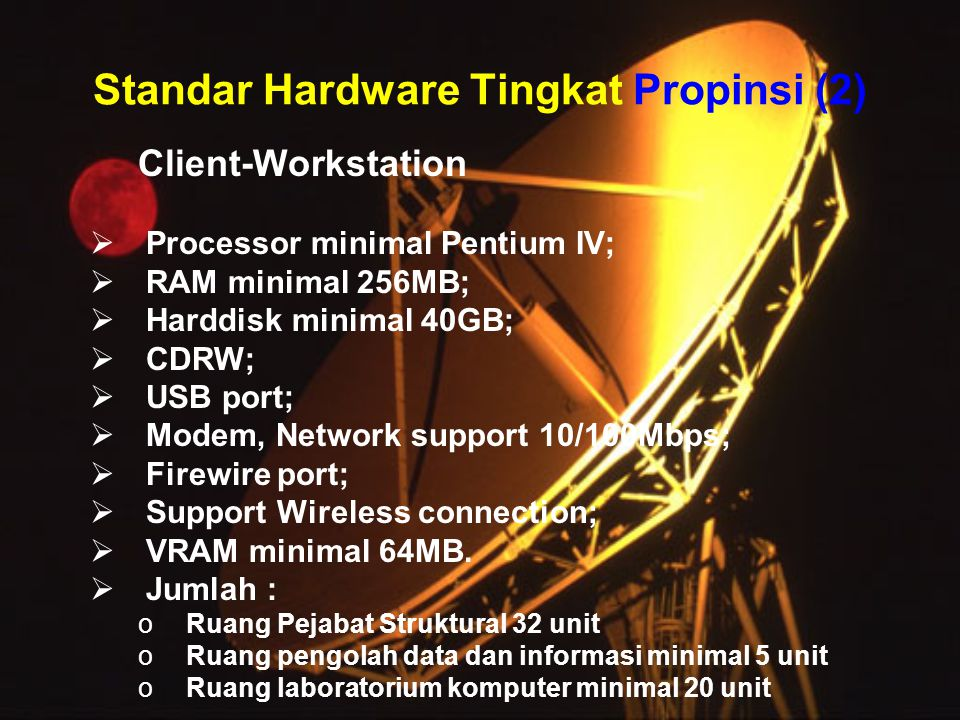 Standar Hardware Tingkat Propinsi (2) Client-Workstation  Processor minimal Pentium IV;  RAM minimal 256MB;  Harddisk minimal 40GB;  CDRW;  USB p