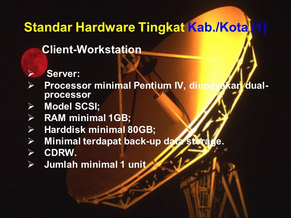 Standar Hardware Tingkat Kab./Kota (1) Client-Workstation  Server:  Processor minimal Pentium IV, diupayakan dual- processor  Model SCSI;  RAM minimal 1GB;  Harddisk minimal 80GB;  Minimal terdapat back-up data storage.