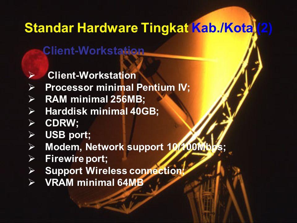 Standar Hardware Tingkat Kab./Kota (2) Client-Workstation  Client-Workstation  Processor minimal Pentium IV;  RAM minimal 256MB;  Harddisk minimal 40GB;  CDRW;  USB port;  Modem, Network support 10/100Mbps;  Firewire port;  Support Wireless connection;  VRAM minimal 64MB