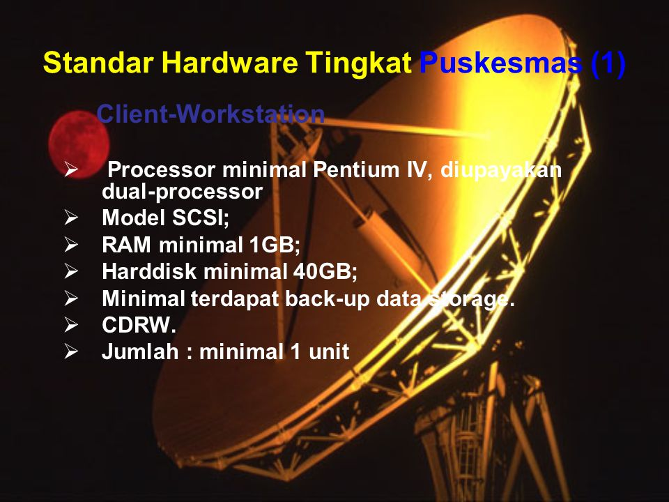 Standar Hardware Tingkat Puskesmas (1) Client-Workstation  Processor minimal Pentium IV, diupayakan dual-processor  Model SCSI;  RAM minimal 1GB;  Harddisk minimal 40GB;  Minimal terdapat back-up data storage.
