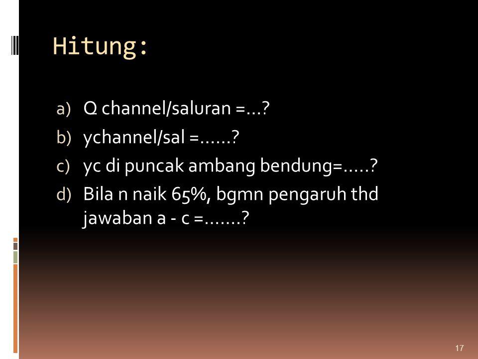 Hitung: a) Q channel/saluran =…? b) ychannel/sal =……? c) yc di puncak ambang bendung=…..? d) Bila n naik 65%, bgmn pengaruh thd jawaban a - c =…….? 17
