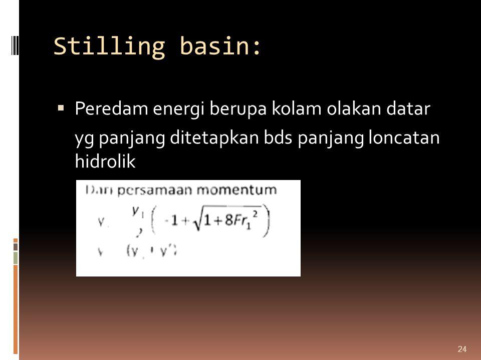 Stilling basin:  Peredam energi berupa kolam olakan datar yg panjang ditetapkan bds panjang loncatan hidrolik 24