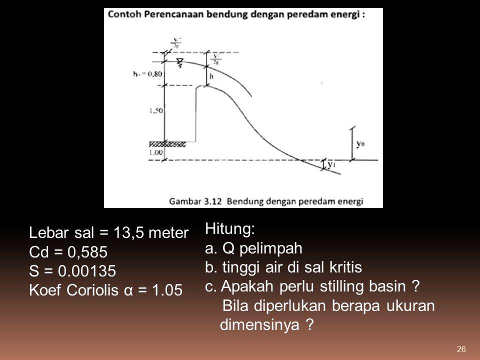 26 Lebar sal = 13,5 meter Cd = 0,585 S = 0.00135 Koef Coriolis α = 1.05 Hitung: a. Q pelimpah b. tinggi air di sal kritis c. Apakah perlu stilling bas