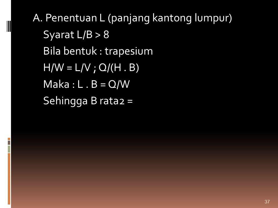 A. Penentuan L (panjang kantong lumpur) Syarat L/B > 8 Bila bentuk : trapesium H/W = L/V ; Q/(H. B) Maka : L. B = Q/W Sehingga B rata2 = 37
