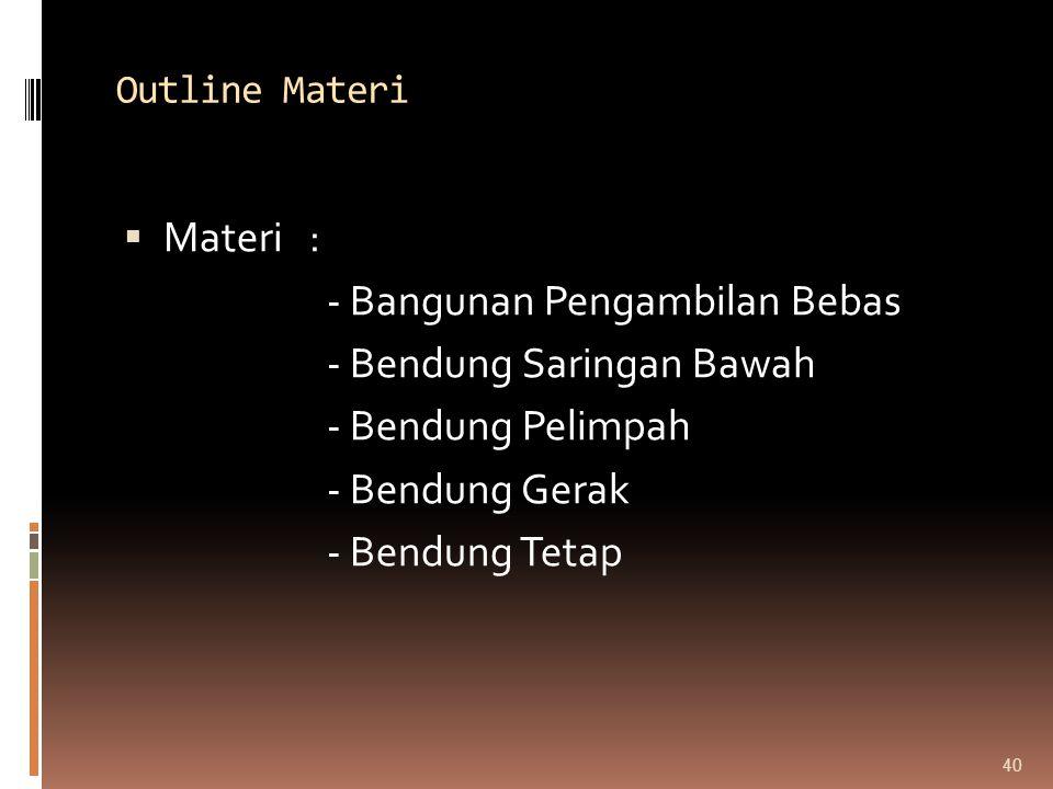 Outline Materi  Materi : - Bangunan Pengambilan Bebas - Bendung Saringan Bawah - Bendung Pelimpah - Bendung Gerak - Bendung Tetap 40