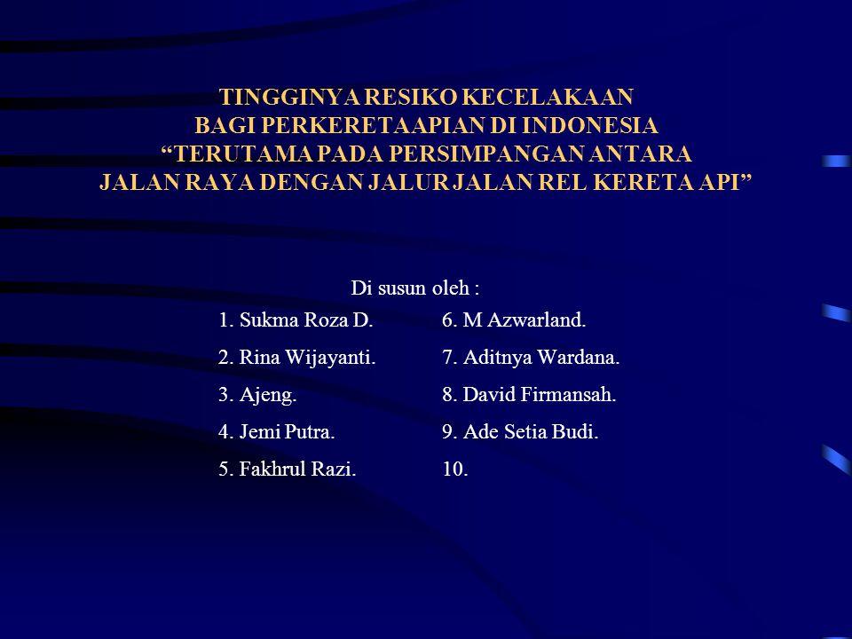 TINGGINYA RESIKO KECELAKAAN BAGI PERKERETAAPIAN DI INDONESIA TERUTAMA PADA PERSIMPANGAN ANTARA JALAN RAYA DENGAN JALUR JALAN REL KERETA API Di susun oleh : 1.