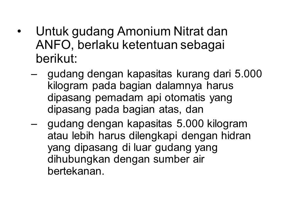 •Untuk gudang Amonium Nitrat dan ANFO, berlaku ketentuan sebagai berikut: –gudang dengan kapasitas kurang dari 5.000 kilogram pada bagian dalamnya har