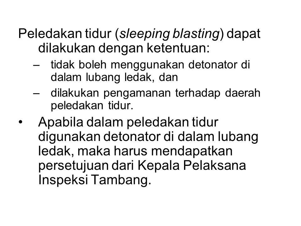 Peledakan tidur (sleeping blasting) dapat dilakukan dengan ketentuan: –tidak boleh menggunakan detonator di dalam lubang ledak, dan –dilakukan pengama