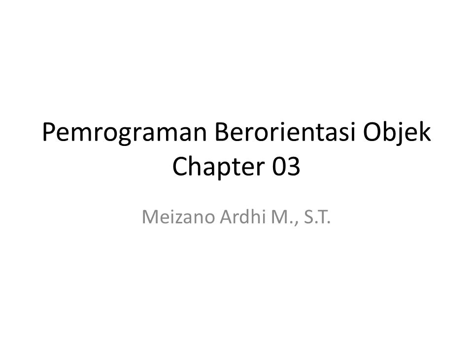 Pemrograman Berorientasi Objek Chapter 03 Meizano Ardhi M., S.T.