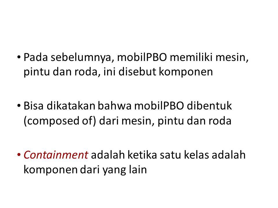 • Pada sebelumnya, mobilPBO memiliki mesin, pintu dan roda, ini disebut komponen • Bisa dikatakan bahwa mobilPBO dibentuk (composed of) dari mesin, pintu dan roda • Containment adalah ketika satu kelas adalah komponen dari yang lain