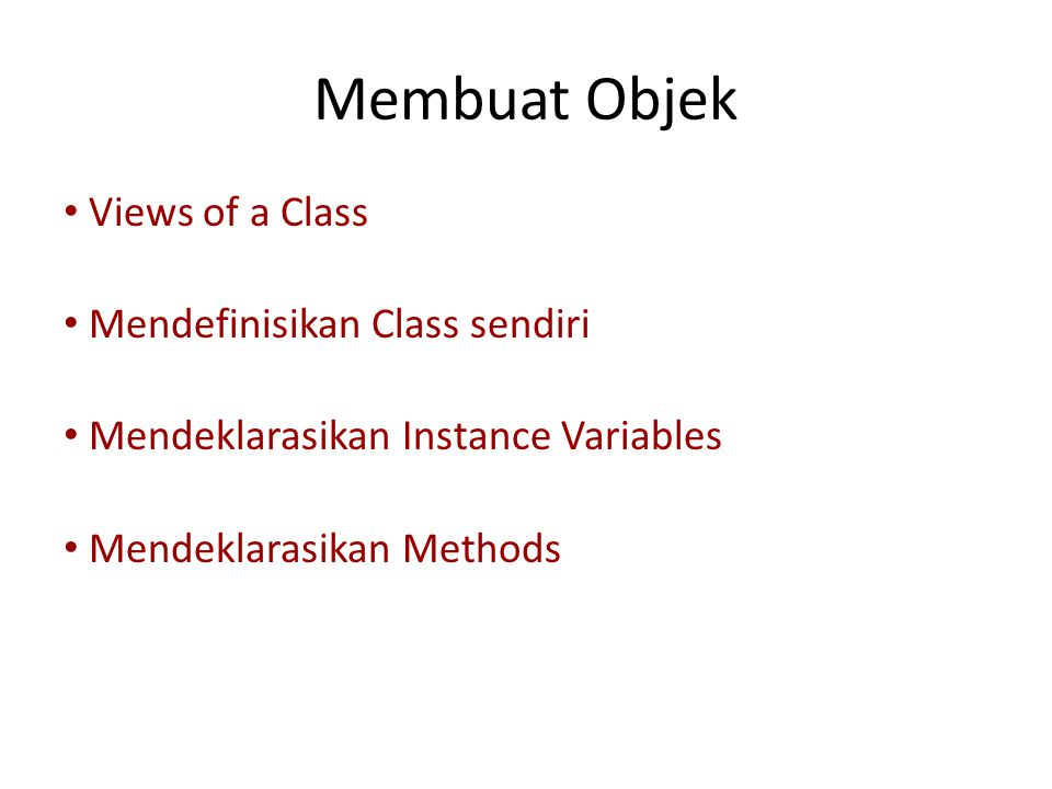 Membuat Objek • Views of a Class • Mendefinisikan Class sendiri • Mendeklarasikan Instance Variables • Mendeklarasikan Methods • Mengirim pesan (Sending Messages)