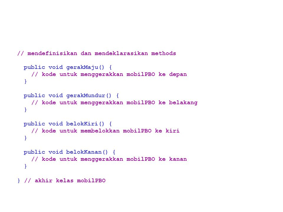 // mendefinisikan dan mendeklarasikan methods public void gerakMaju() { // kode untuk menggerakkan mobilPBO ke depan } public void gerakMundur() { // kode untuk menggerakkan mobilPBO ke belakang } public void belokKiri() { // kode untuk membelokkan mobilPBO ke kiri } public void belokKanan() { // kode untuk menggerakkan mobilPBO ke kanan } } // akhir kelas mobilPBO