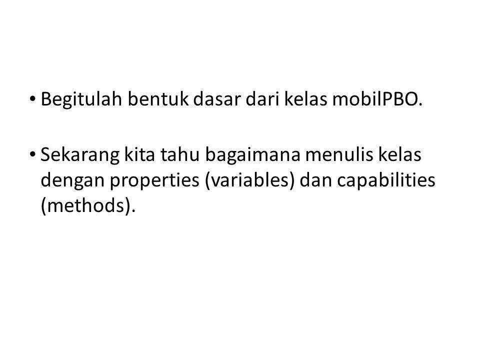 • Begitulah bentuk dasar dari kelas mobilPBO. • Sekarang kita tahu bagaimana menulis kelas dengan properties (variables) dan capabilities (methods).