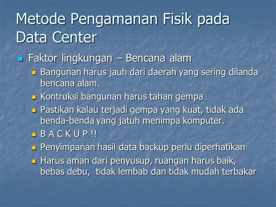 Metode Pengamanan Fisik pada Data Center  Faktor lingkungan – Bencana alam  Bangunan harus jauh dari daerah yang sering dilanda bencana alam.