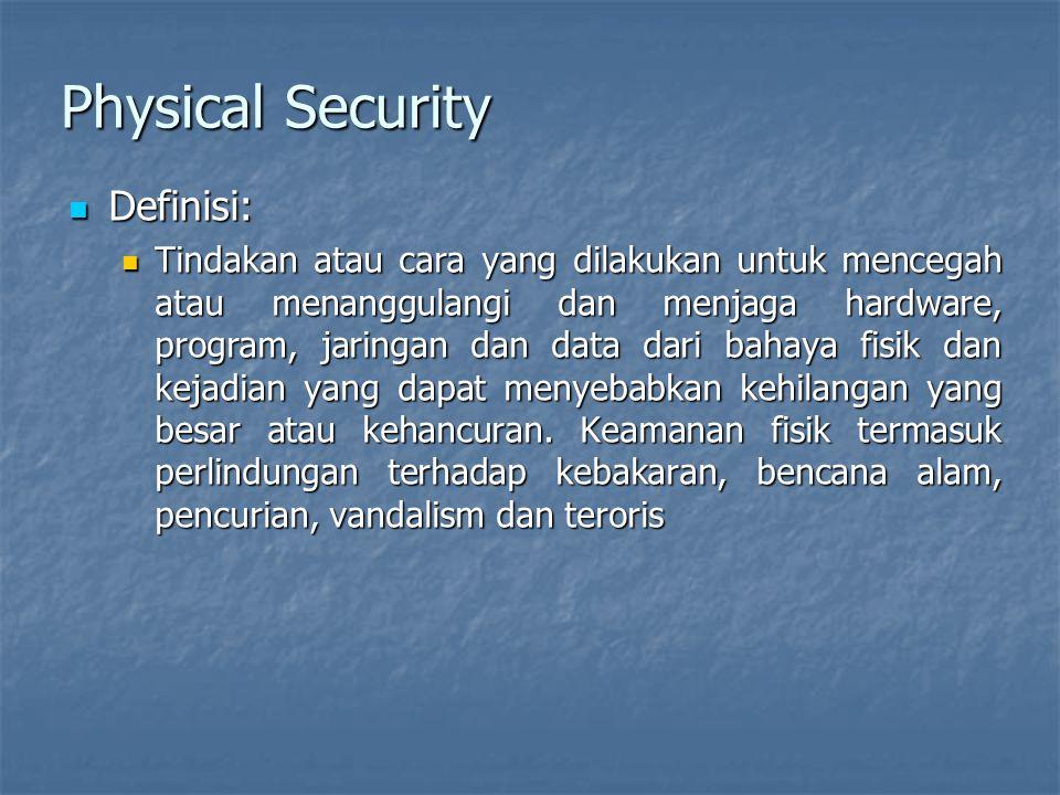 Physical Security  Definisi:  Tindakan atau cara yang dilakukan untuk mencegah atau menanggulangi dan menjaga hardware, program, jaringan dan data dari bahaya fisik dan kejadian yang dapat menyebabkan kehilangan yang besar atau kehancuran.