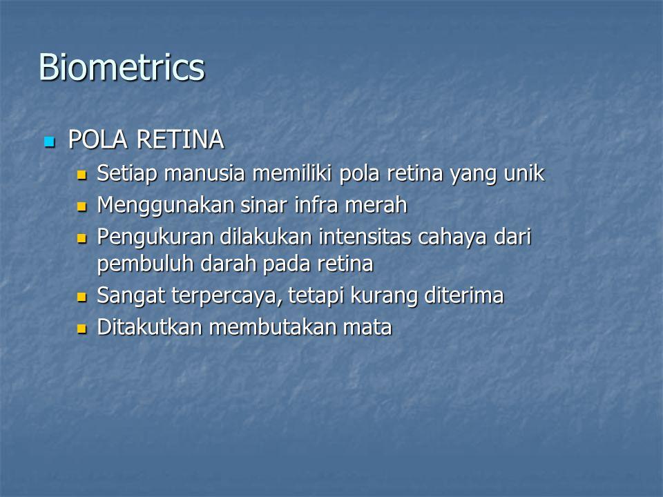 Biometrics  POLA RETINA  Setiap manusia memiliki pola retina yang unik  Menggunakan sinar infra merah  Pengukuran dilakukan intensitas cahaya dari pembuluh darah pada retina  Sangat terpercaya, tetapi kurang diterima  Ditakutkan membutakan mata
