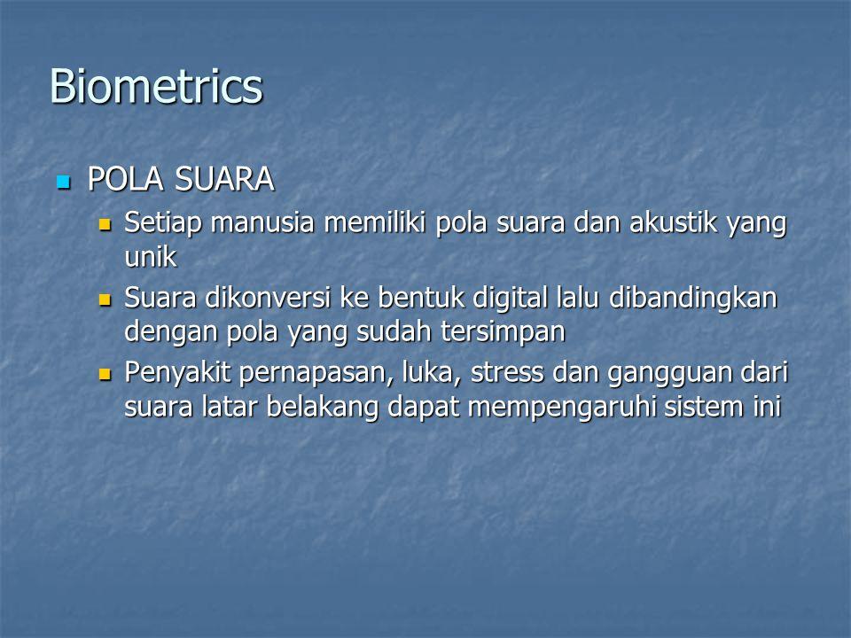 Biometrics  POLA SUARA  Setiap manusia memiliki pola suara dan akustik yang unik  Suara dikonversi ke bentuk digital lalu dibandingkan dengan pola yang sudah tersimpan  Penyakit pernapasan, luka, stress dan gangguan dari suara latar belakang dapat mempengaruhi sistem ini