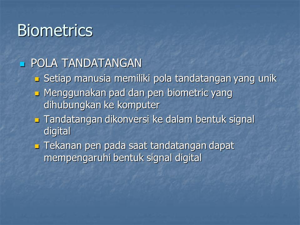 Biometrics  POLA TANDATANGAN  Setiap manusia memiliki pola tandatangan yang unik  Menggunakan pad dan pen biometric yang dihubungkan ke komputer  Tandatangan dikonversi ke dalam bentuk signal digital  Tekanan pen pada saat tandatangan dapat mempengaruhi bentuk signal digital