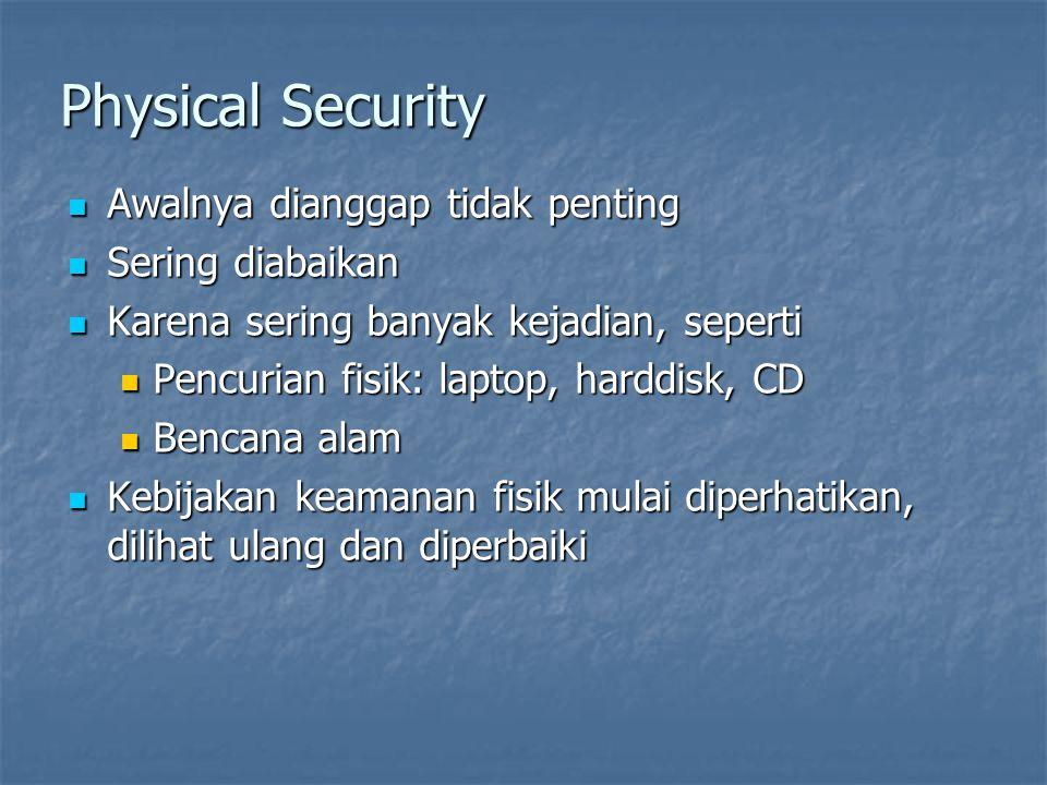 Physical Security  Awalnya dianggap tidak penting  Sering diabaikan  Karena sering banyak kejadian, seperti  Pencurian fisik: laptop, harddisk, CD  Bencana alam  Kebijakan keamanan fisik mulai diperhatikan, dilihat ulang dan diperbaiki