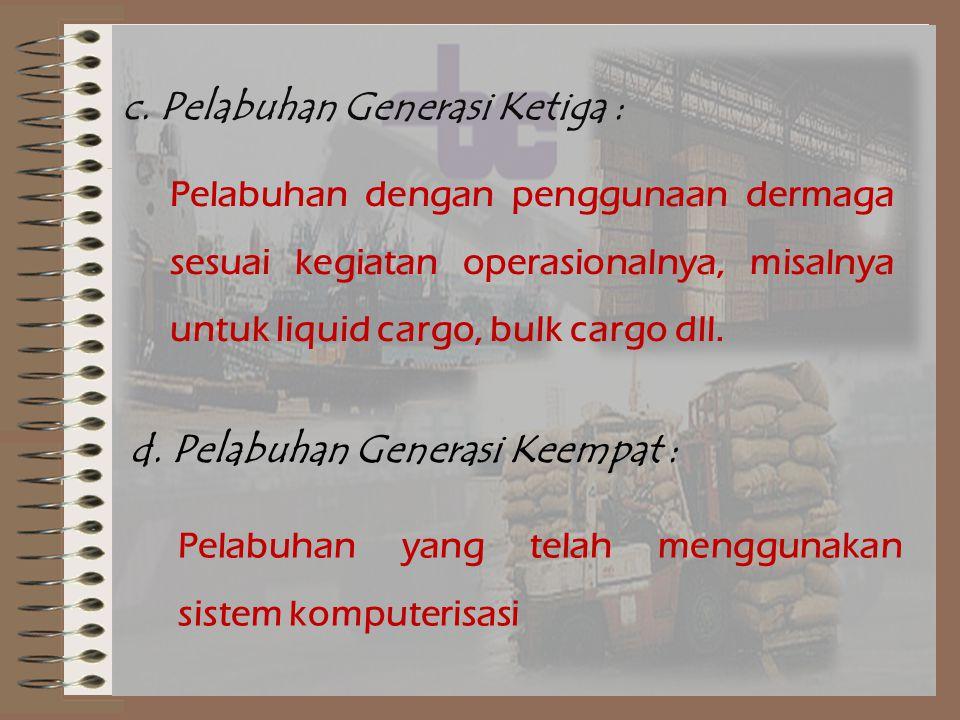 c. Pelabuhan Generasi Ketiga : Pelabuhan dengan penggunaan dermaga sesuai kegiatan operasionalnya, misalnya untuk liquid cargo, bulk cargo dll. d. Pel