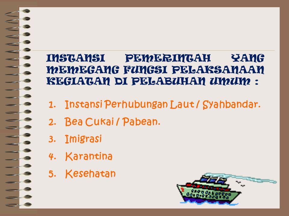 INSTANSI PEMERINTAH YANG MEMEGANG FUNGSI PELAKSANAAN KEGIATAN DI PELABUHAN UMUM : 1.Instansi Perhubungan Laut / Syahbandar.