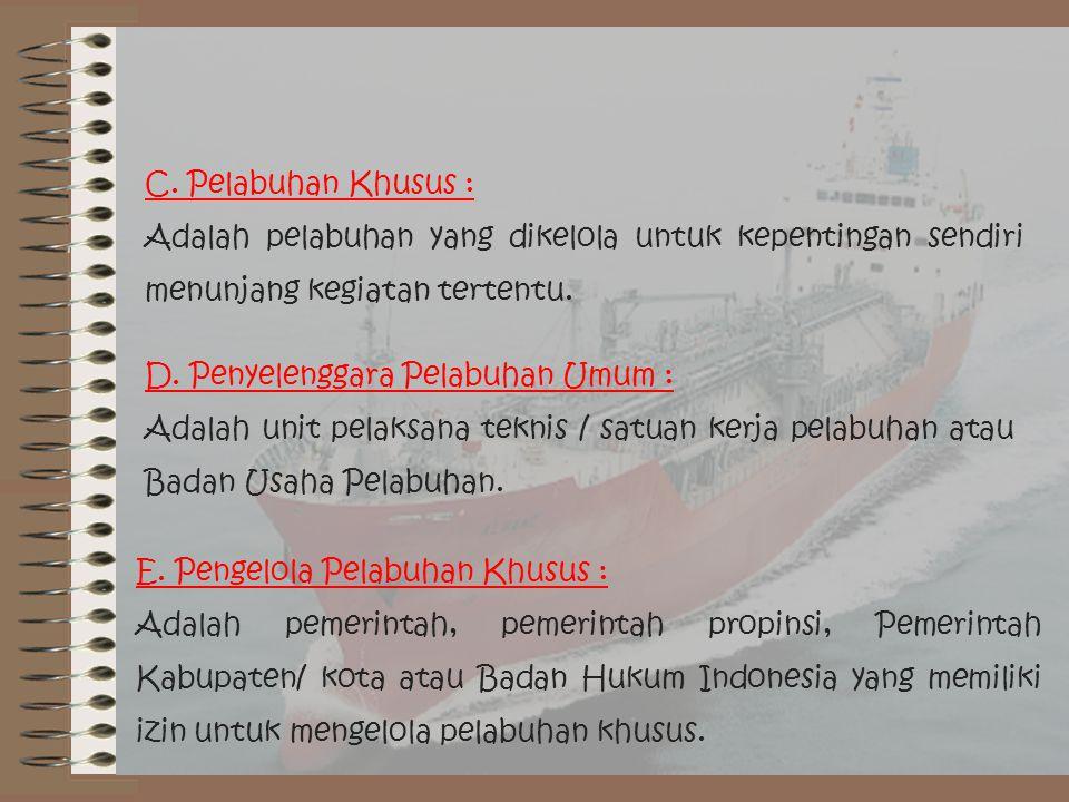 C. Pelabuhan Khusus : Adalah pelabuhan yang dikelola untuk kepentingan sendiri menunjang kegiatan tertentu. D. Penyelenggara Pelabuhan Umum : Adalah u