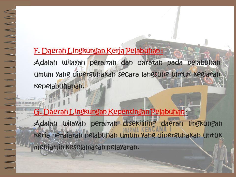 F. Daerah Lingkungan Kerja Pelabuhan : Adalah wilayah perairan dan daratan pada pelabuhan umum yang dipergunakan secara langsung untuk kegiatan kepela