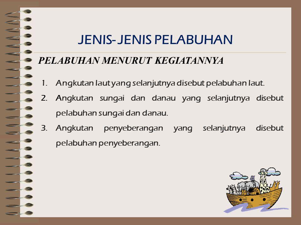 JENIS- JENIS PELABUHAN PELABUHAN MENURUT KEGIATANNYA 1.Angkutan laut yang selanjutnya disebut pelabuhan laut.