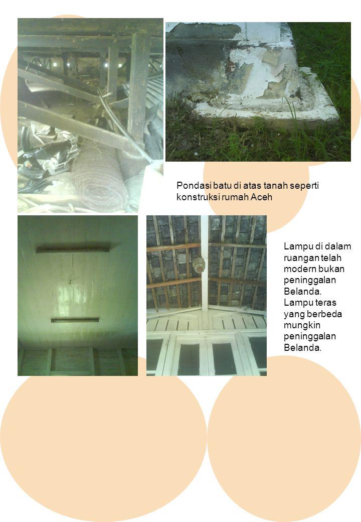 Pondasi batu di atas tanah seperti konstruksi rumah Aceh Lampu di dalam ruangan telah modern bukan peninggalan Belanda. Lampu teras yang berbeda mungk