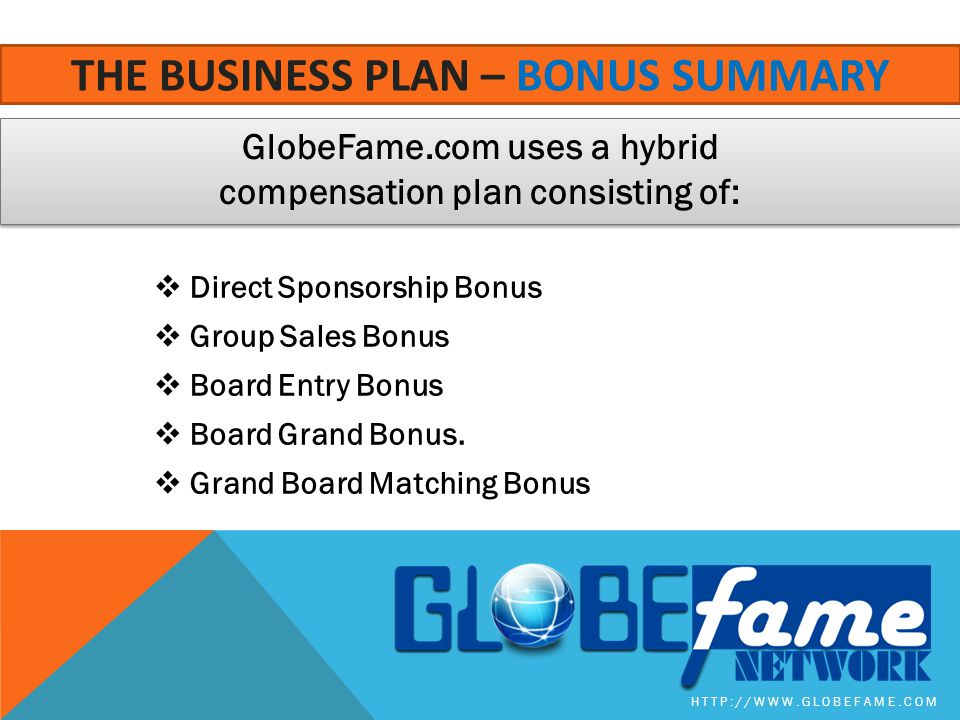 GlobeFame.com uses a hybrid compensation plan consisting of: HTTP://WWW.GLOBEFAME.COM THE BUSINESS PLAN – BONUS SUMMARY  Direct Sponsorship Bonus  Group Sales Bonus  Board Entry Bonus  Board Grand Bonus.