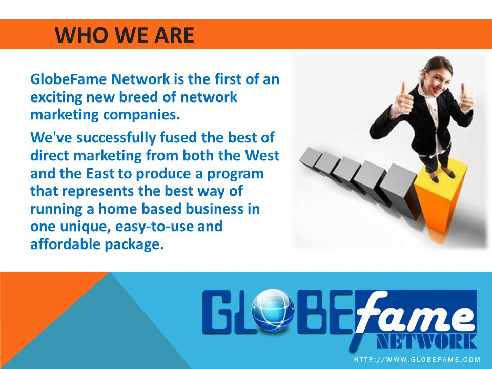 WHO WE ARE GlobeFame Network is the first of an exciting new breed of network marketing companies.
