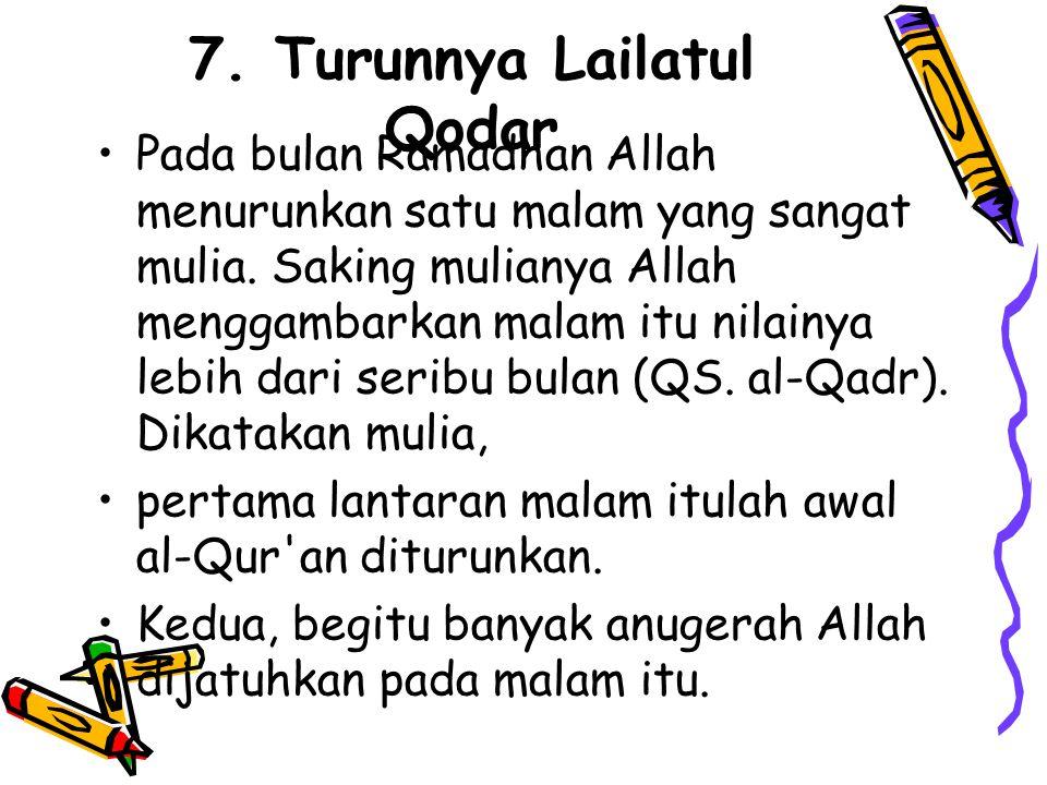 7. Turunnya Lailatul Qodar •Pada bulan Ramadhan Allah menurunkan satu malam yang sangat mulia. Saking mulianya Allah menggambarkan malam itu nilainya