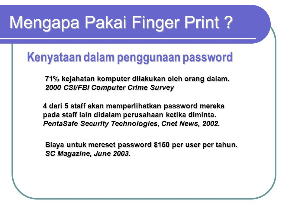 Mengapa Pakai Finger Print ? 71% kejahatan komputer dilakukan oleh orang dalam. 2000 CSI/FBI Computer Crime Survey 4 dari 5 staff akan memperlihatkan