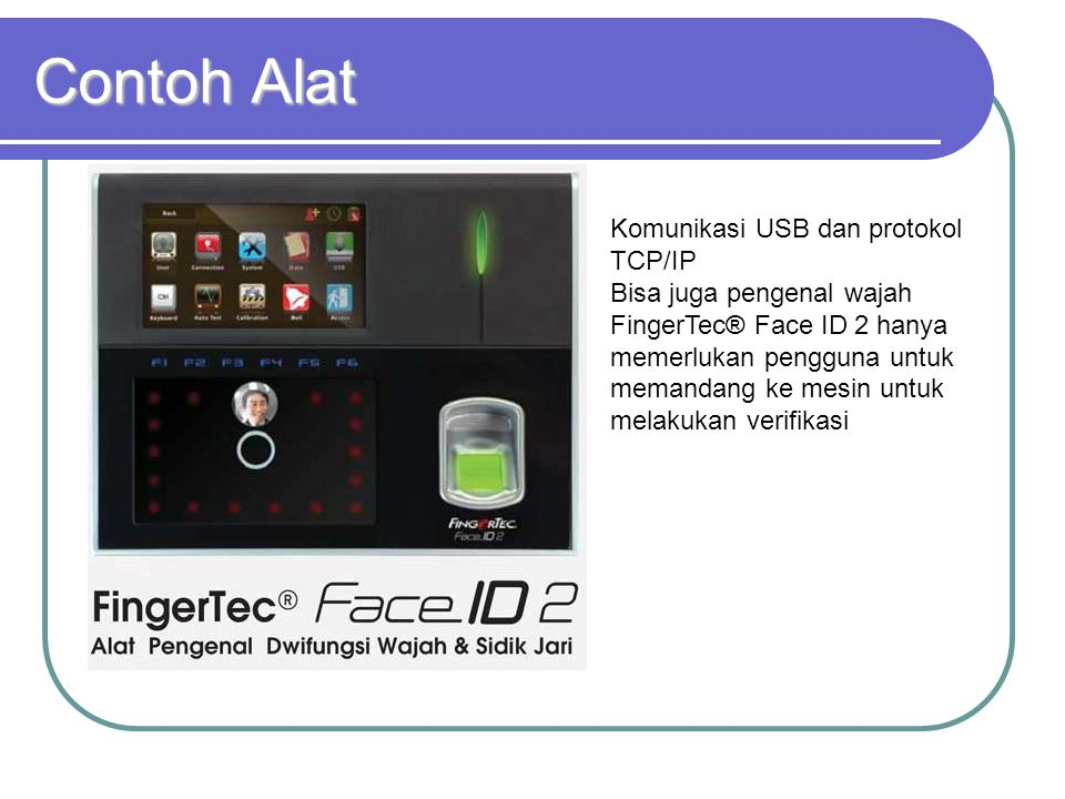 Contoh Alat Komunikasi USB dan protokol TCP/IP Bisa juga pengenal wajah FingerTec® Face ID 2 hanya memerlukan pengguna untuk memandang ke mesin untuk