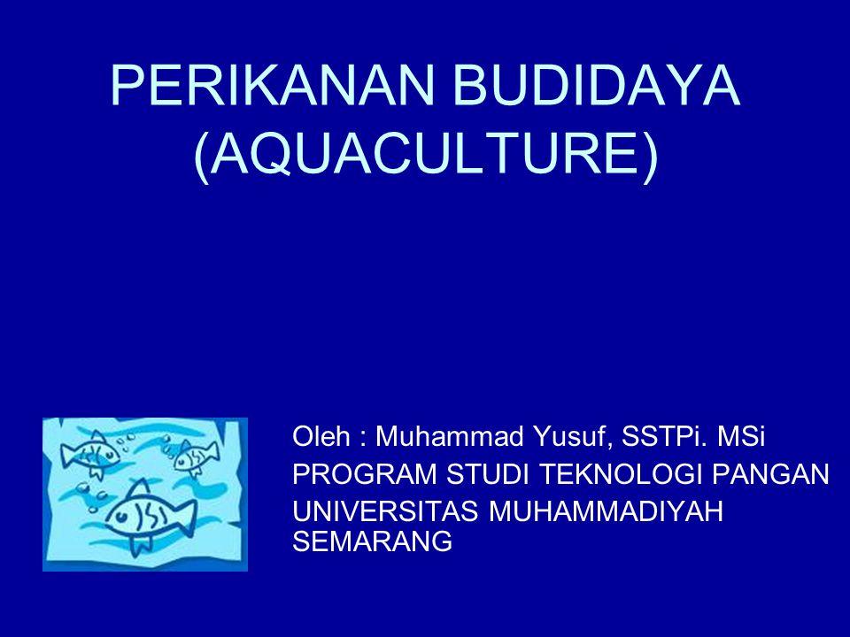 PERIKANAN BUDIDAYA (AQUACULTURE) Oleh : Muhammad Yusuf, SSTPi. MSi PROGRAM STUDI TEKNOLOGI PANGAN UNIVERSITAS MUHAMMADIYAH SEMARANG