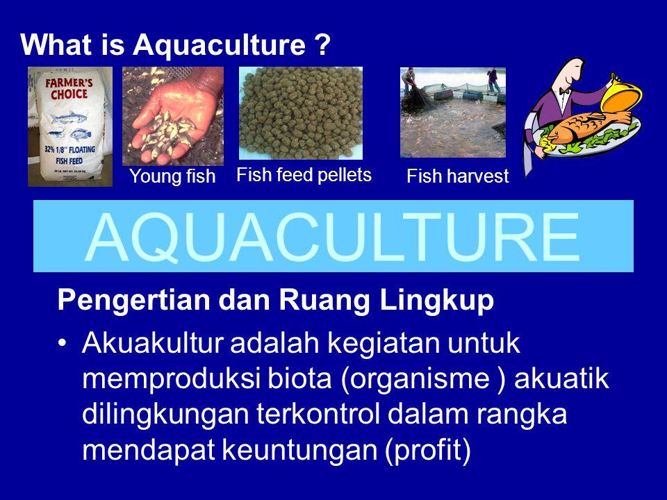 What is Aquaculture ? Fish feed pellets Young fishFish harvest Pengertian dan Ruang Lingkup •Akuakultur adalah kegiatan untuk memproduksi biota (organ