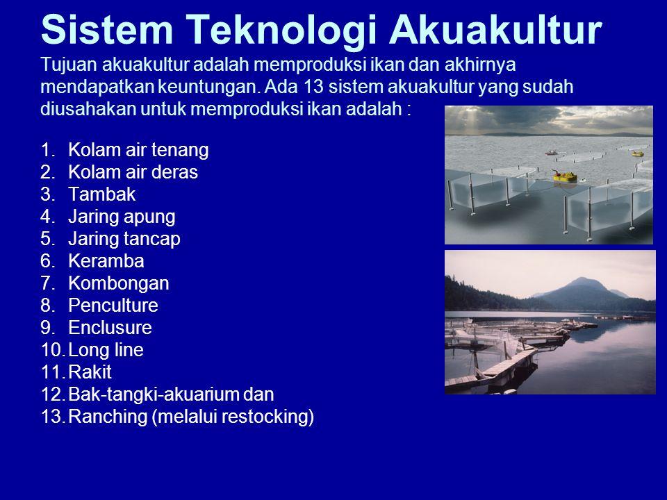 Sistem Teknologi Akuakultur Tujuan akuakultur adalah memproduksi ikan dan akhirnya mendapatkan keuntungan. Ada 13 sistem akuakultur yang sudah diusaha