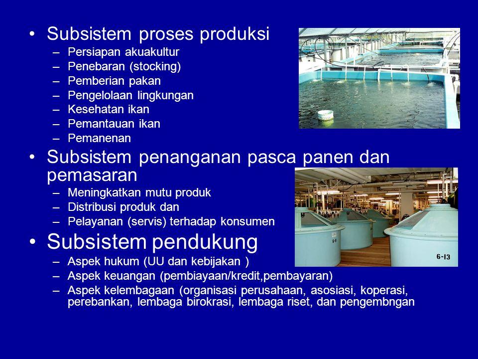 •Subsistem proses produksi –Persiapan akuakultur –Penebaran (stocking) –Pemberian pakan –Pengelolaan lingkungan –Kesehatan ikan –Pemantauan ikan –Pema