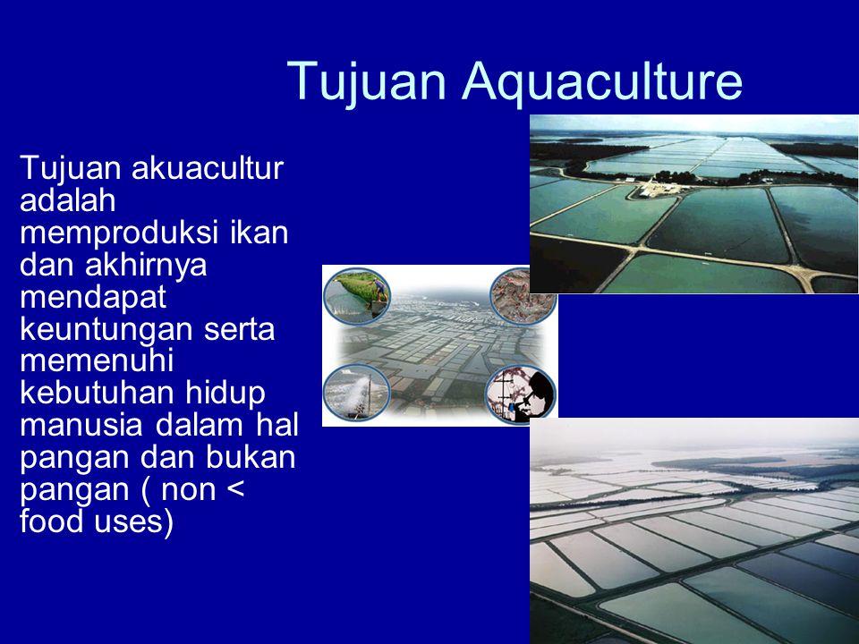 Tujuan Aquaculture •Tujuan akuacultur adalah memproduksi ikan dan akhirnya mendapat keuntungan serta memenuhi kebutuhan hidup manusia dalam hal pangan