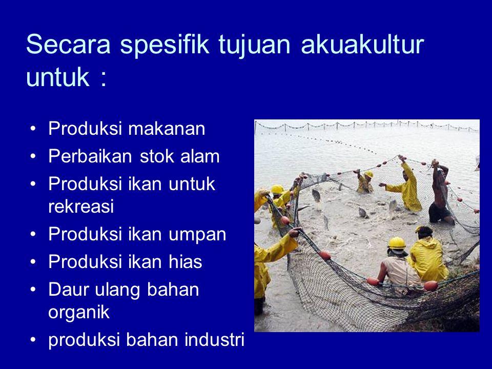 Secara spesifik tujuan akuakultur untuk : •Produksi makanan •Perbaikan stok alam •Produksi ikan untuk rekreasi •Produksi ikan umpan •Produksi ikan hia