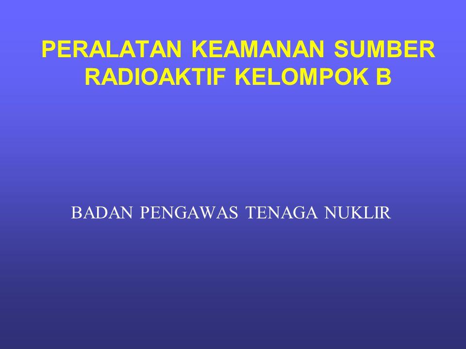 PERALATAN KEAMANAN SUMBER RADIOAKTIF KELOMPOK B BADAN PENGAWAS TENAGA NUKLIR