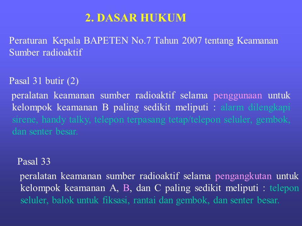 Peraturan Kepala BAPETEN No.7 Tahun 2007 tentang Keamanan Sumber radioaktif 2. DASAR HUKUM Pasal 31 butir (2) peralatan keamanan sumber radioaktif sel