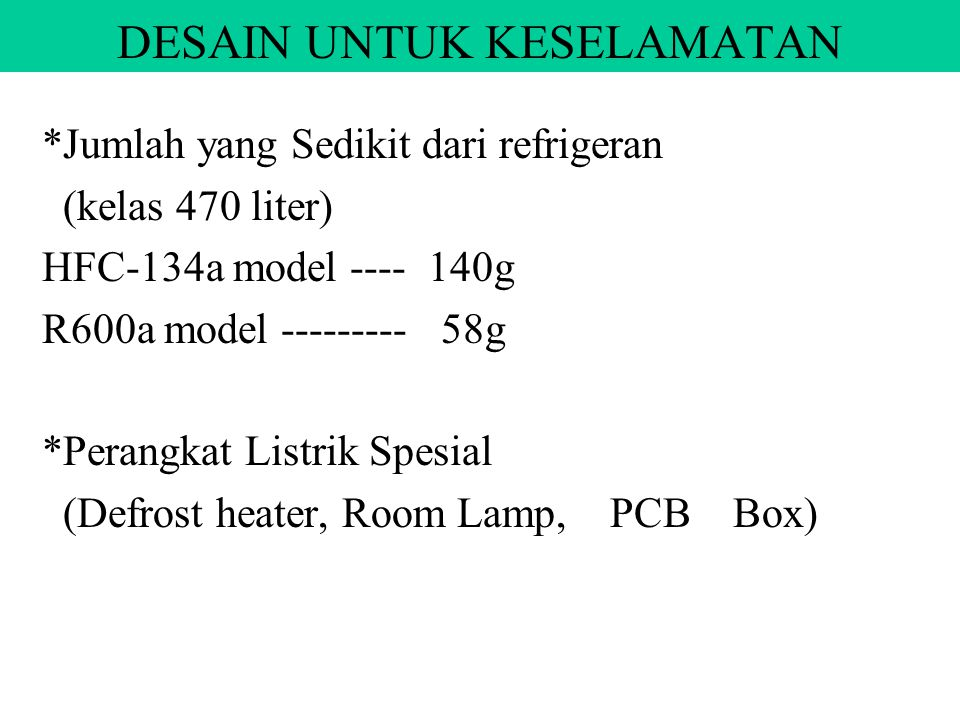 DESAIN UNTUK KESELAMATAN *Jumlah yang Sedikit dari refrigeran (kelas 470 liter) HFC-134a model ---- 140g R600a model --------- 58g *Perangkat Listrik Spesial (Defrost heater, Room Lamp, PCB Box)
