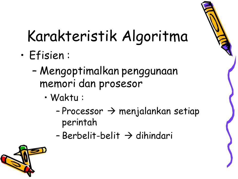 Karakteristik Algoritma •Efisien : –Mengoptimalkan penggunaan memori dan prosesor •Waktu : –Processor  menjalankan setiap perintah –Berbelit-belit  dihindari