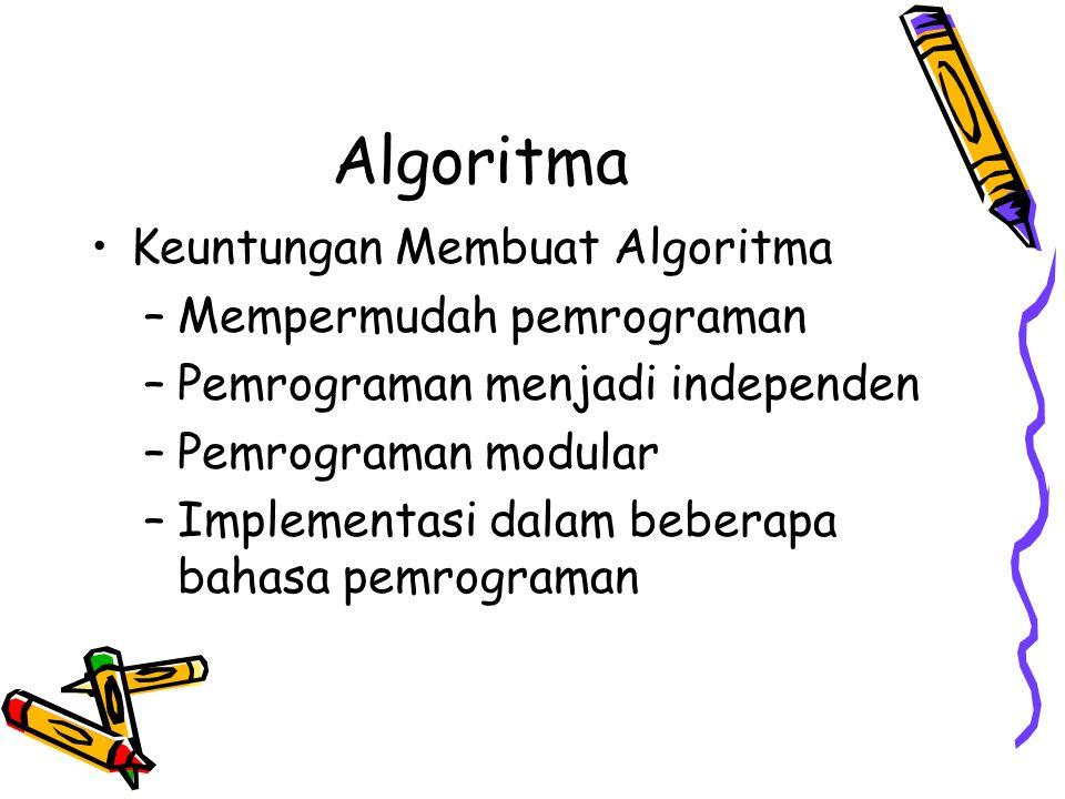 Algoritma •Keuntungan Membuat Algoritma –Mempermudah pemrograman –Pemrograman menjadi independen –Pemrograman modular –Implementasi dalam beberapa bahasa pemrograman