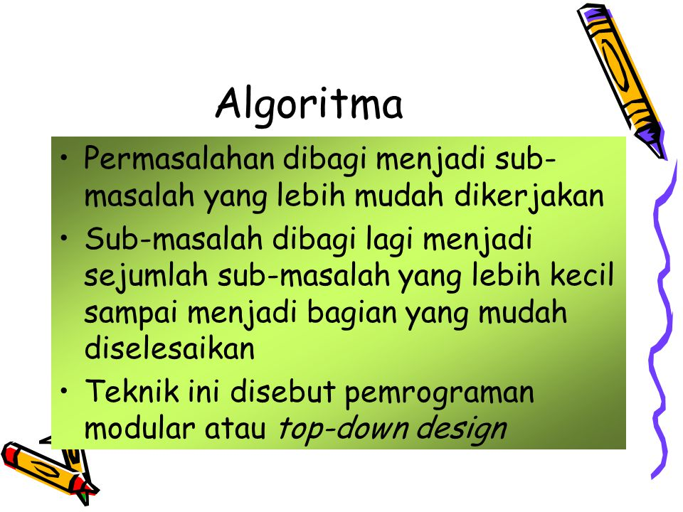 Algoritma •Permasalahan dibagi menjadi sub- masalah yang lebih mudah dikerjakan •Sub-masalah dibagi lagi menjadi sejumlah sub-masalah yang lebih kecil sampai menjadi bagian yang mudah diselesaikan •Teknik ini disebut pemrograman modular atau top-down design