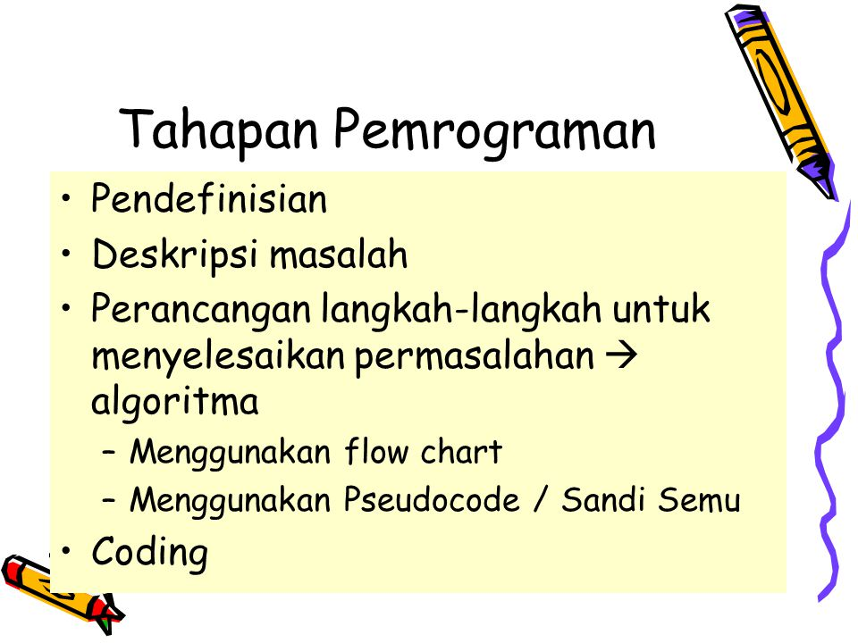 Tahapan Pemrograman •Pendefinisian •Deskripsi masalah •Perancangan langkah-langkah untuk menyelesaikan permasalahan  algoritma –Menggunakan flow chart –Menggunakan Pseudocode / Sandi Semu •Coding